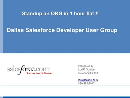 Standup an ORG in 1 hour flat !! Dallas Salesforce Developer User Group Presented by: Lori F. Gordon October 23, 2013 469-585-6090.