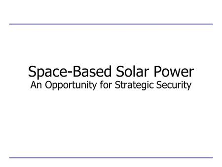 Space-Based Solar Power An Opportunity for Strategic Security
