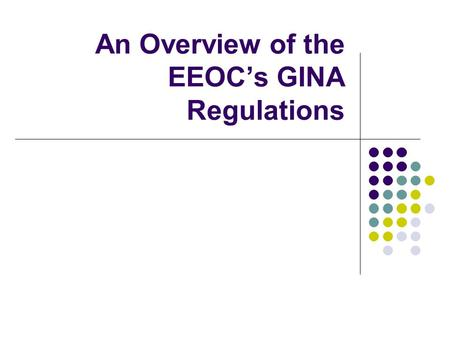 An Overview of the EEOCs GINA Regulations. 2 The GINA Act and Regulations The Genetic Information Nondiscrimination Act (GINA) was signed into law by.
