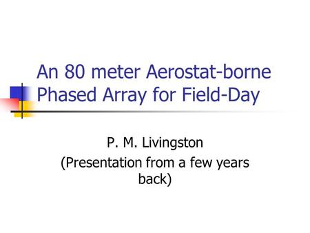 P. M. Livingston (Presentation from a few years back) An 80 meter Aerostat-borne Phased Array for Field-Day.