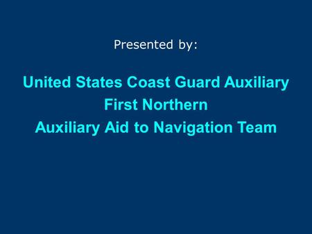 The First Northern 2007 Aid to Navigation PROGRAM Presented by: United States Coast Guard Auxiliary First Northern Auxiliary Aid to Navigation Team.