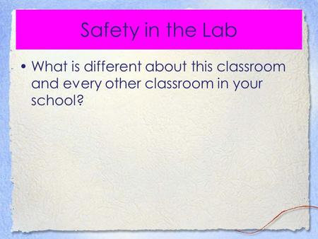Safety in the Lab What is different about this classroom and every other classroom in your school?