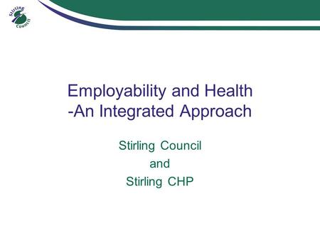 Employability and Health -An Integrated Approach Stirling Council and Stirling CHP.
