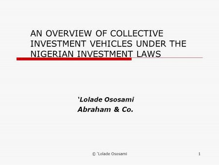 © Lolade Ososami1 AN OVERVIEW OF COLLECTIVE INVESTMENT VEHICLES UNDER THE NIGERIAN INVESTMENT LAWS Lolade Ososami Abraham & Co.