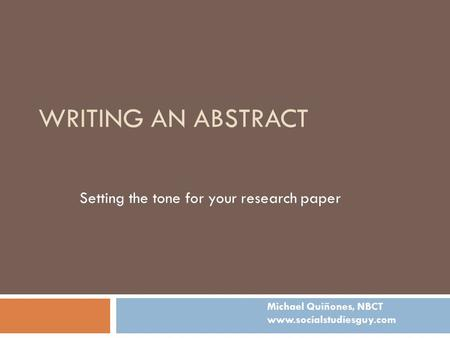 WRITING AN ABSTRACT Setting the tone for your research paper Michael Quiñones, NBCT www.socialstudiesguy.com.