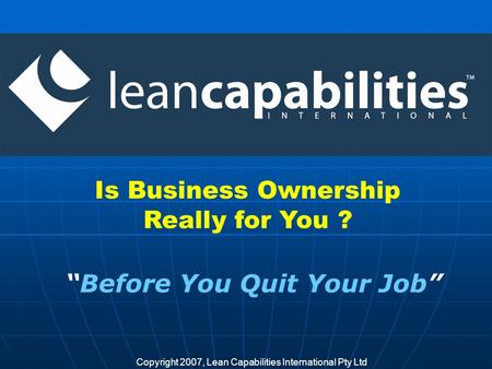 Copyright 2007, Lean Capabilities International Pty Ltd Is Business Ownership Really for You ? Before You Quit Your Job.