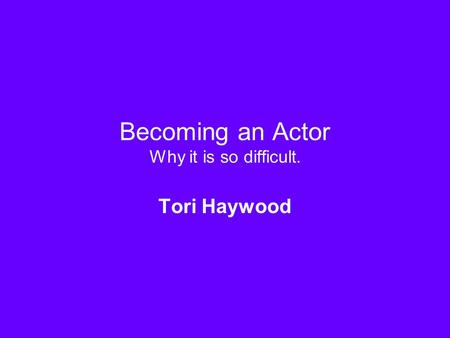 Becoming an Actor Why it is so difficult. Tori Haywood.