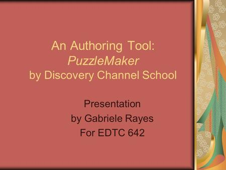An Authoring Tool: PuzzleMaker by Discovery Channel School Presentation by Gabriele Rayes For EDTC 642.