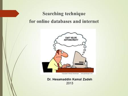 Searching technique for online databases and internet Dr. Hesamaddin Kamal Zadeh 2013.