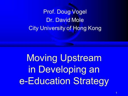 1 Moving Upstream in Developing an e-Education Strategy Prof. Doug Vogel Dr. David Mole City University of Hong Kong.