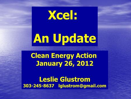 Xcel: An Update Clean Energy Action January 26, 2012 Leslie Glustrom 303-245-8637
