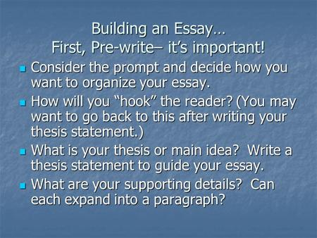 Building an Essay… First, Pre-write– its important! Consider the prompt and decide how you want to organize your essay. Consider the prompt and decide.