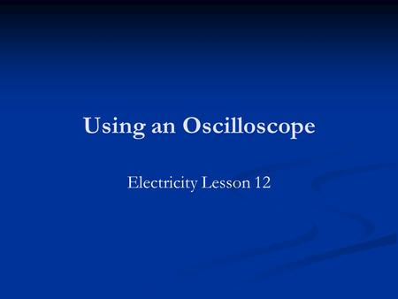 Using an Oscilloscope Electricity Lesson 12. Homework Revise for the exam! Make revision check lists (lists of definitions, equations, derivations), make.