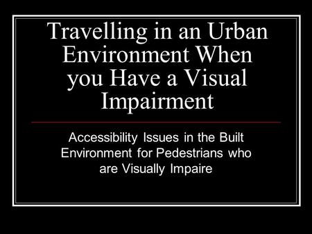 Travelling in an Urban Environment When you Have a Visual Impairment Accessibility Issues in the Built Environment for Pedestrians who are Visually Impaire.