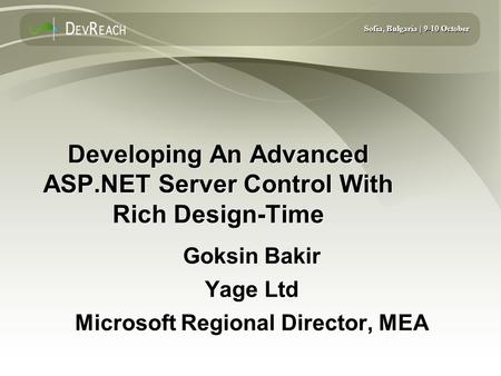 Sofia, Bulgaria | 9-10 October Developing An Advanced ASP.NET Server Control With Rich Design-Time Goksin Bakir Yage Ltd Microsoft Regional Director, MEA.