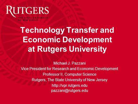 Technology Transfer and Economic Development at Rutgers University Michael J. Pazzani Vice President for Research and Economic Development Professor II,