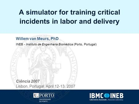 A simulator for training critical incidents in labor and delivery Willem van Meurs, PhD INEB - Instituto de Engenharia Biomédica (Porto, Portugal) Ciência.