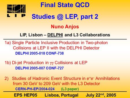 Final State QCD LEP, part 2 Nuno Anjos LIP, Lisbon – DELPHI and L3 Collaborations EPS HEP05 Lisboa, Portugal July 22 nd, 2005 1a) Single Particle.