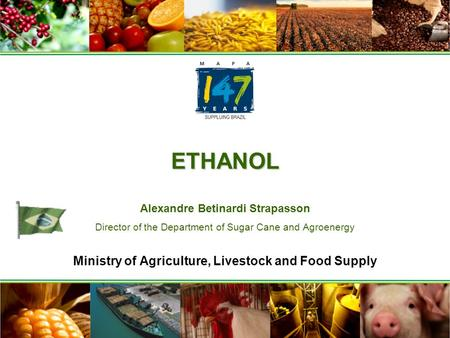 ETHANOL ETHANOL Alexandre Betinardi Strapasson Director of the Department of Sugar Cane and Agroenergy Ministry of Agriculture, Livestock and Food Supply.