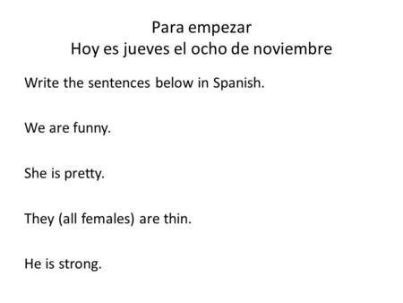 Para empezar Hoy es jueves el ocho de noviembre Write the sentences below in Spanish. We are funny. She is pretty. They (all females) are thin. He is strong.