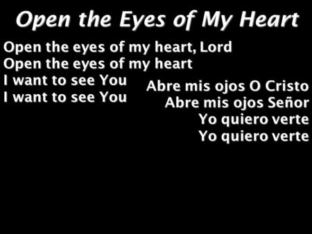 Open the Eyes of My Heart Open the eyes of my heart, Lord Open the eyes of my heart I want to see You I want to see You Abre mis ojos O Cristo Abre mis.