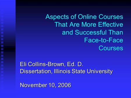 Aspects of Online Courses That Are More Effective and Successful Than Face-to-Face Courses Eli Collins-Brown, Ed. D. Dissertation, Illinois State University.