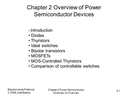 Electrónica de Potência © 2008 José Bastos Chapter 2 Power Semiconductor Switches: An Overview 2-1 Chapter 2 Overview of Power Semiconductor Devices Introduction.