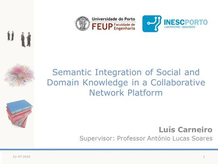 Semantic Integration of Social and Domain Knowledge in a Collaborative Network Platform Luís Carneiro Supervisor: Professor António Lucas Soares 121-07-2010.
