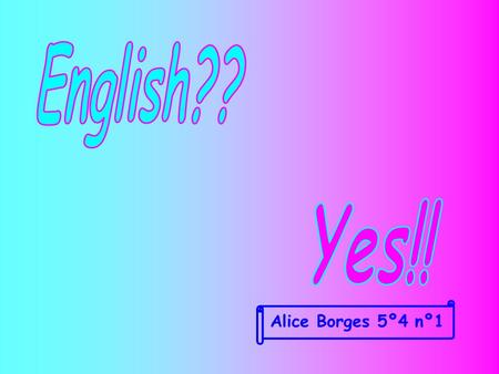 English?? Yes!! Alice Borges 5º4 nº1.