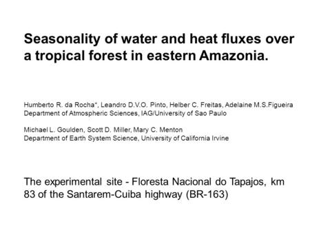 Seasonality of water and heat fluxes over a tropical forest in eastern Amazonia. Humberto R. da Rocha*, Leandro D.V.O. Pinto, Helber C. Freitas, Adelaine.