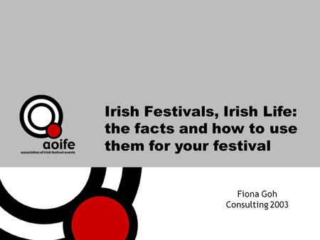 Irish Festivals, Irish Life: the facts and how to use them for your festival Fiona Goh Consulting 2003.