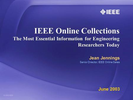 IEEE Online Collections The Most Essential Information for Engineering Researchers Today Jean Jennings Senior Director, IEEE Online Sales June 2003.