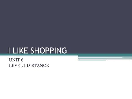 I LIKE SHOPPING UNIT 6 LEVEL I DISTANCE. VOCABULARY WRITE E-MAILS: ESCRIBIR CORREOS ELECTRÓNICOS VISIT CITIES AND COUNTRIES: VISITAR CIUDADES Y PAÍSES.