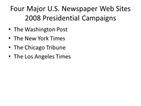 Four Major U.S. Newspaper Web Sites 2008 Presidential Campaigns The Washington Post The New York Times The Chicago Tribune The Los Angeles Times.