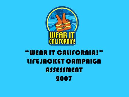 WEAR IT CALIFORNIA! LIFE JACKET CAMPAIGN ASSESSMENT 2007.