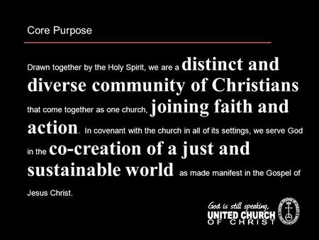 Core Purpose Drawn together by the Holy Spirit, we are a distinct and diverse community of Christians that come together as one church, joining faith and.