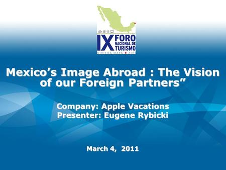 Mexicos Image Abroad : The Vision of our Foreign Partners March 4, 2011 Company: Apple Vacations Presenter: Eugene Rybicki.