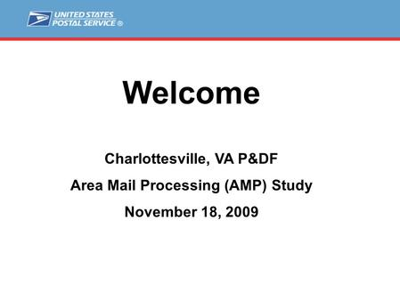 Welcome Charlottesville, VA P&DF Area Mail Processing (AMP) Study November 18, 2009.