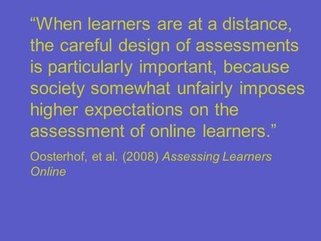 """When learners are at a distance, the careful design of assessments is particularly important, because society somewhat unfairly imposes higher expectations."