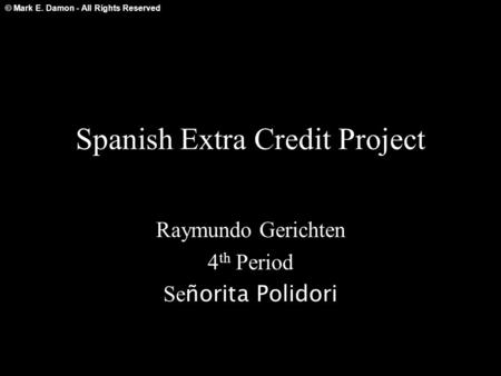© Mark E. Damon - All Rights Reserved Spanish Extra Credit Project Raymundo Gerichten 4 th Period Se ñorita Polidori.