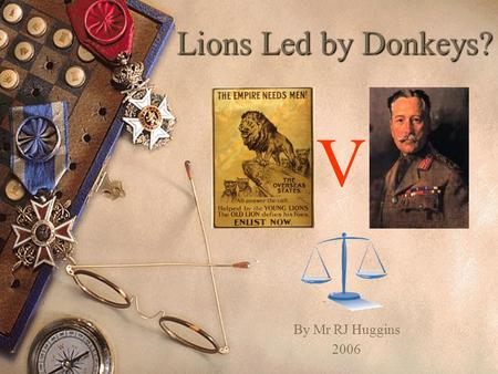 Lions Led by Donkeys? V By Mr RJ Huggins 2006.