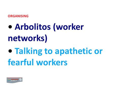 ORGANISING Arbolitos (worker networks) Talking to apathetic or fearful workers.