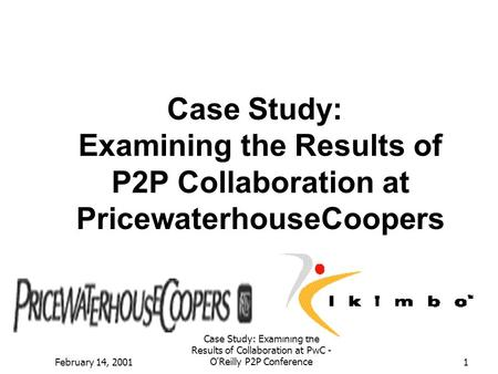 Case Study: Examining the Results of P2P Collaboration at PricewaterhouseCoopers February 14, 2001 Case Study: Examining the Results of Collaboration at.