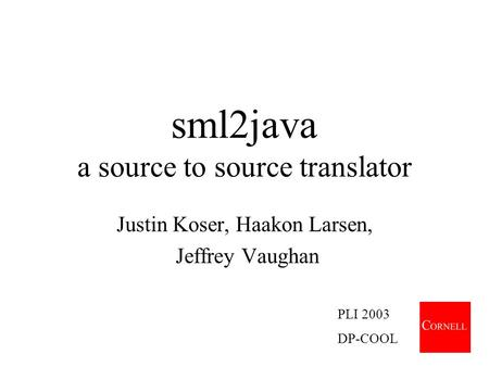 Sml2java a source to source translator Justin Koser, Haakon Larsen, Jeffrey Vaughan PLI 2003 DP-COOL.