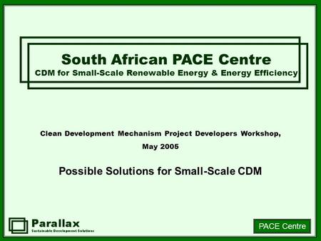 PACE Centre Clean Development Mechanism Project Developers Workshop, May 2005 Possible Solutions for Small-Scale CDM South African PACE Centre CDM for.