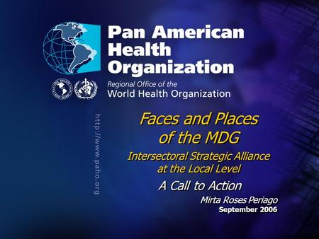 .... Faces and Places of the MDG Intersectoral Strategic Alliance at the Local Level A Call to Action Mirta Roses Periago September 2006 Faces and Places.