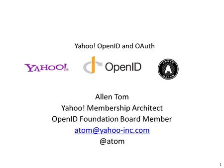 Yahoo! OpenID and OAuth 1 Allen Tom Yahoo! Membership Architect OpenID Foundation Board