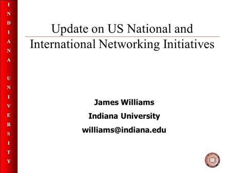 INDIANAUNIVERSITYINDIANAUNIVERSITY Update on US National and International Networking Initiatives James Williams Indiana University