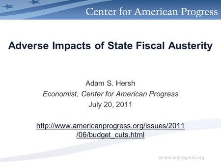 Americanprogress.org Adverse Impacts of State Fiscal Austerity Adam S. Hersh Economist, Center for American Progress July 20, 2011