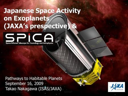 Oct.10, 2007EAMA7 Japanese Space Activity on Exoplanets (JAXAs prespective) & Pathways to Habitable Planets September 16, 2009 Takao Nakagawa (ISAS/JAXA)